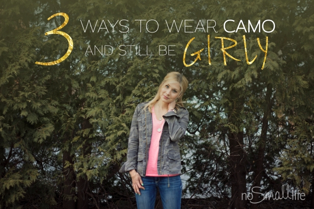 3 Ways to Wear Camo & Still be Girly-NoSmallLife